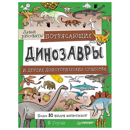Книга ПИТЕР Потрясающие динозавры и другие доисторические существа Более 80 видов животных Давай рисовать