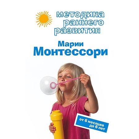 Методика раннего развития Эксмо Марии Монтессори. От 6 месяцев до 6 лет
