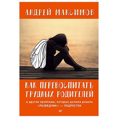 Книга ПИТЕР Как перевоспитать трудных родителей и другие проблемы которые должен решать разведчик-подросток