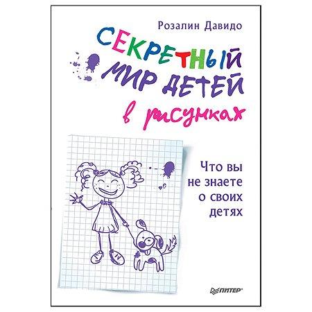 Книга ПИТЕР Секретный мир детей в рисунках Что вы не знаете о своих детях