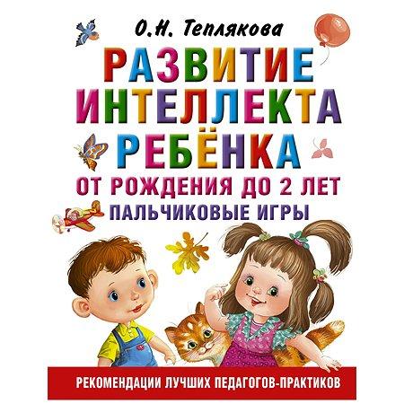Книга АСТ Развитие интеллекта ребенка от рождения до 2лет Пальчиковые игры