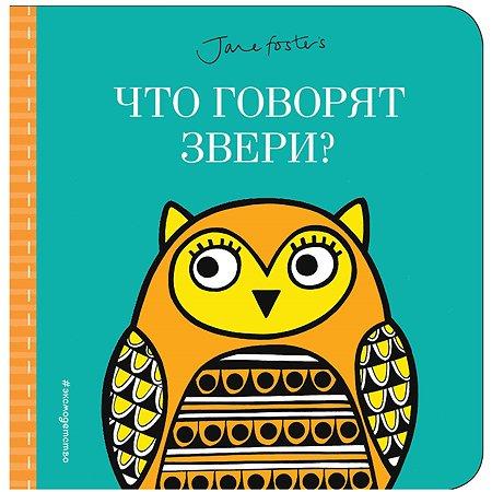 Книга Эксмо Что говорят звери с иллюстрациями Фостер Джейн