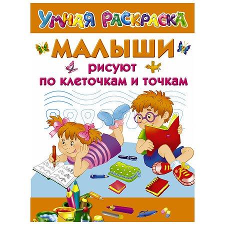 Книга АСТ Малыши рисуют по клеточкам и точкам