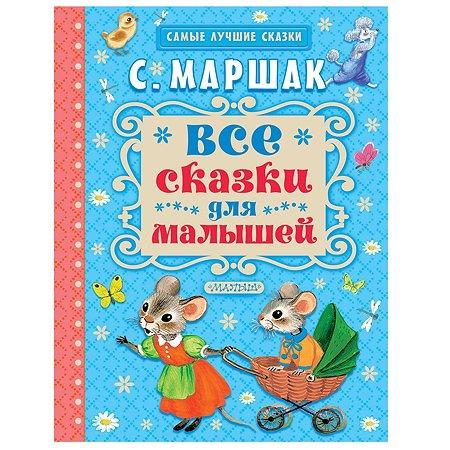 Все сказки для малышей АСТ Маршак С.Я.